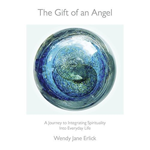 The Gift of an Angel: A Journey to Integrating Spirituality Into Everyday Life