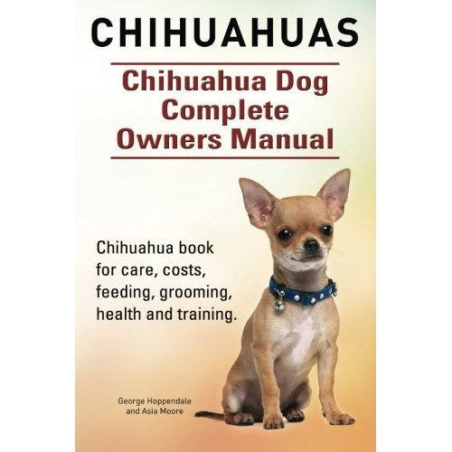 Chihuahuas. Chihuahua Dog Complete Owners Manual. Chihuahua book for care, costs, feeding, grooming, health and training.