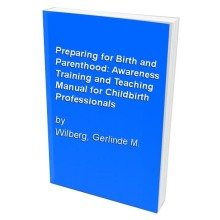 Preparing for Birth and Parenthood: Awareness Training and Teaching Manual for Childbirth Professionals