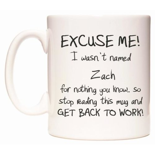 EXCUSE ME! I wasn't named Zach for nothing you know.. Mug