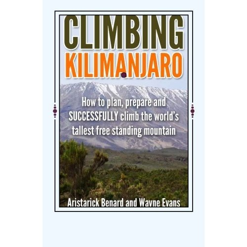 Climbing Kilimanjaro: How to plan, prepare and SUCCESSFULLY climb the world's tallest free standing mountain.: Volume 1 (Kilimanjaro series)