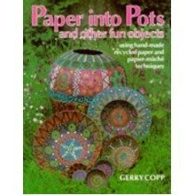Paper into Pots and Other Fun Objects: Using Papermaking, Papier Mache and Collage Techniques