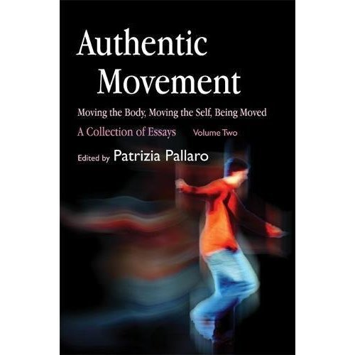 Authentic Movement: Moving the Body, Moving the Self, Being Moved: A Collection of Essays - Volume Two: Moving the Body, Moving the Self, Being...